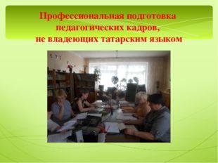 Профессиональная подготовка педагогических кадров, не владеющих татарским язы