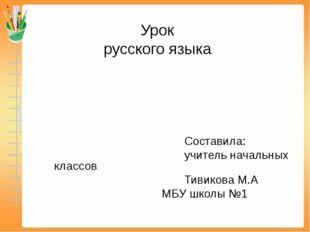 Составила: учитель начальных классов Тивикова М.А МБУ школы №1 Урок русского