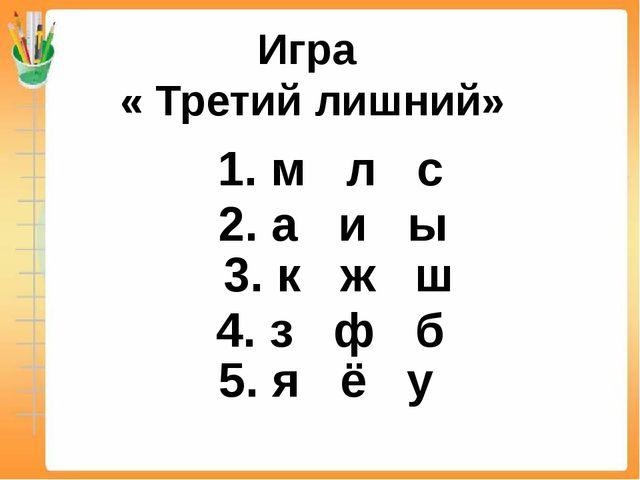 Игра « Третий лишний» 1. м л с 2. а и ы 3. к ж ш 4. з ф б 5. я ё у