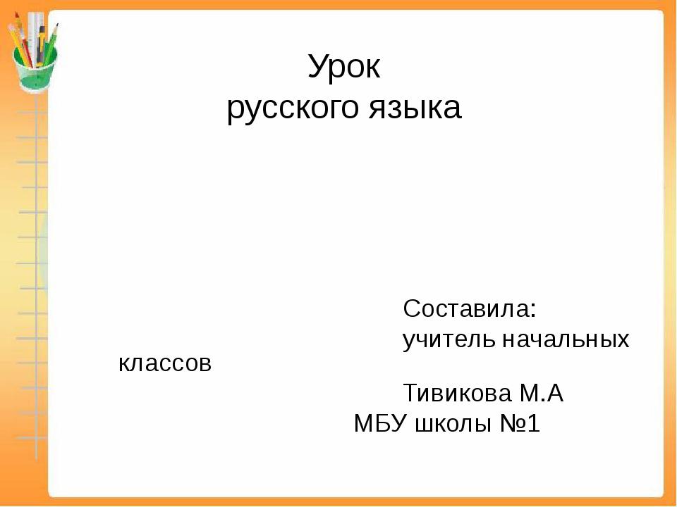 Составила: учитель начальных классов Тивикова М.А МБУ школы №1 Урок русского...
