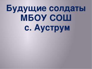 Будущие солдаты МБОУ СОШ с. Ауструм