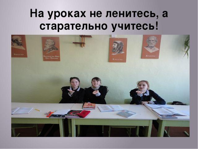 На уроках не ленитесь, а старательно учитесь!