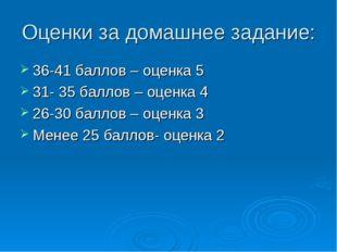 Оценки за домашнее задание: 36-41 баллов – оценка 5 31- 35 баллов – оценка 4