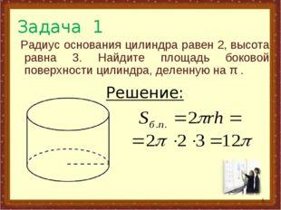 Задача 1 Радиус основания цилиндра равен 2,высота равна 3. Найдите площадь