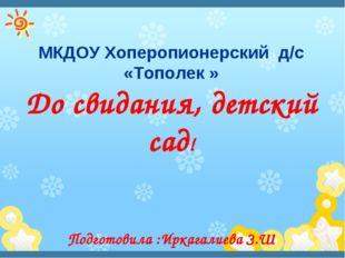 До свидания, детский сад! Подготовила :Иркагалиева З.Ш МКДОУ Хоперопионерский