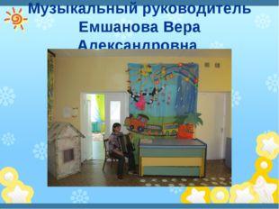 Музыкальный руководитель Емшанова Вера Александровна