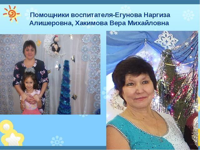 Помощники воспитателя-Егунова Наргиза Алишеровна, Хакимова Вера Михайловна