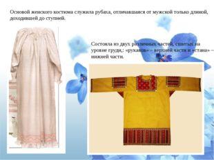 Основой женского костюма служила рубаха, отличавшаяся от мужской только длино