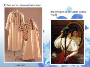 Рубаха могла гладко облегать шею или собираться на густую сборку у шеи 1580-1