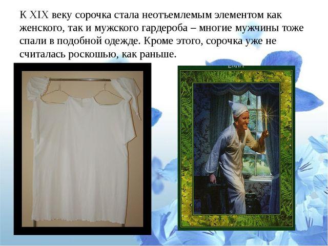 К XIX веку сорочка стала неотъемлемым элементом как женского, так и мужского...