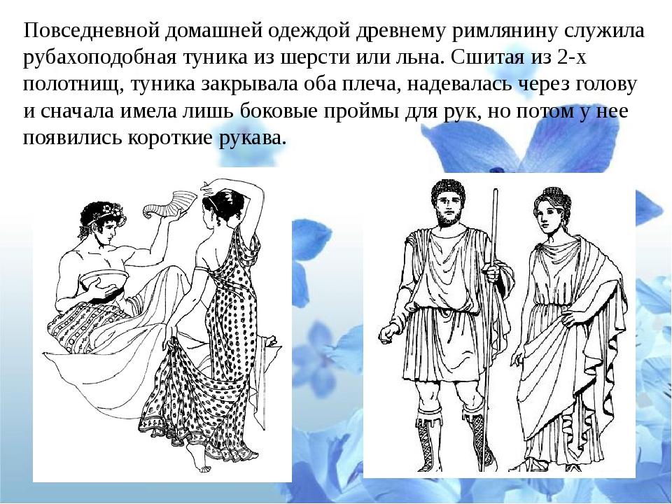 Повседневной домашней одеждой древнему римлянину служила рубахоподобная туник...