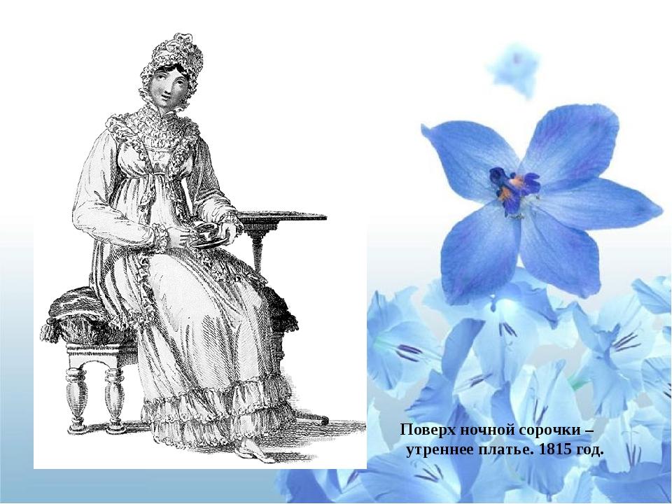 Поверх ночной сорочки – утреннее платье. 1815 год.
