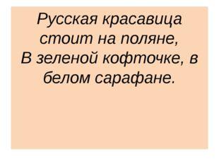 Русская красавица стоит на поляне, В зеленой кофточке, в белом сарафане.