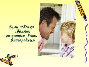 Если ребенка хвалят, он учится быть благородным