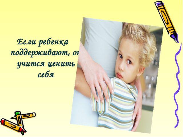 Если ребенка поддерживают, он учится ценить себя