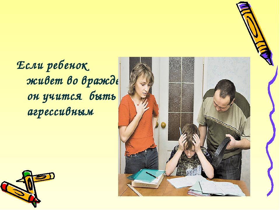 Если ребенок живет во вражде, он учится быть агрессивным