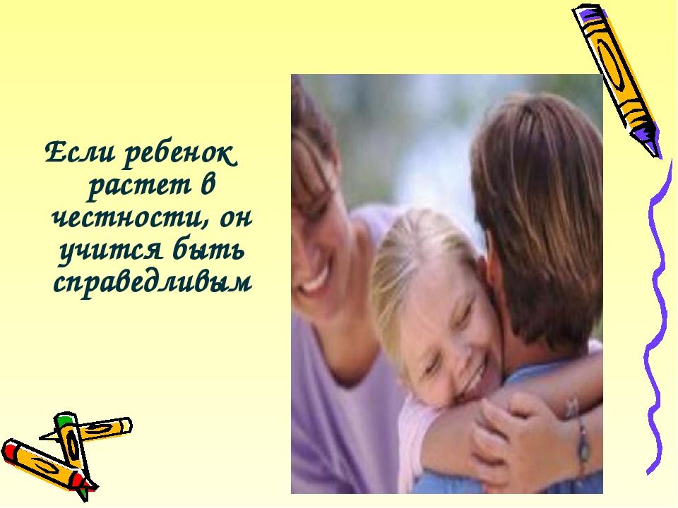 Если ребенок растет в честности, он учится быть справедливым