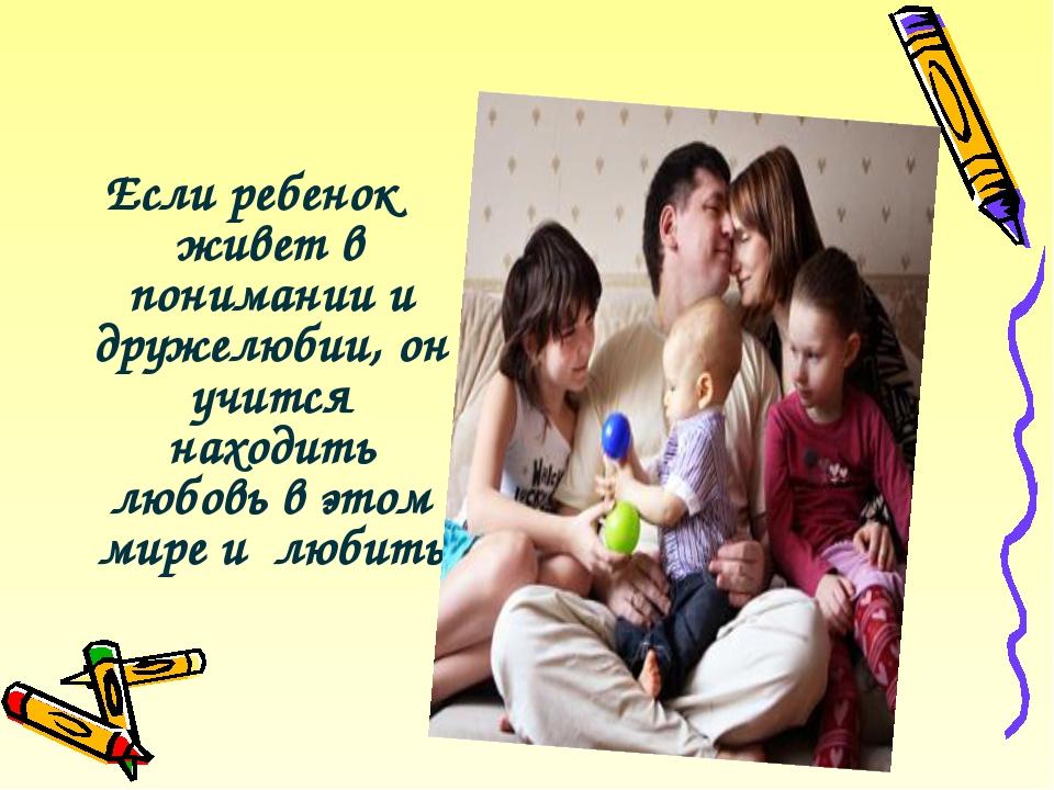 Если ребенок живет в понимании и дружелюбии, он учится находить любовь в этом...