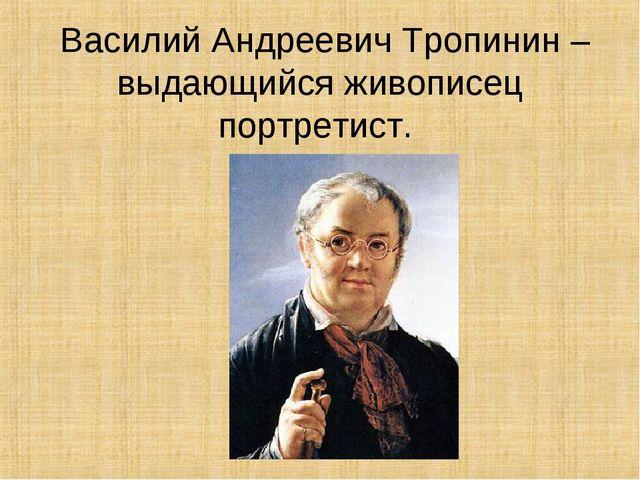 Василий Андреевич Тропинин – выдающийся живописец портретист.