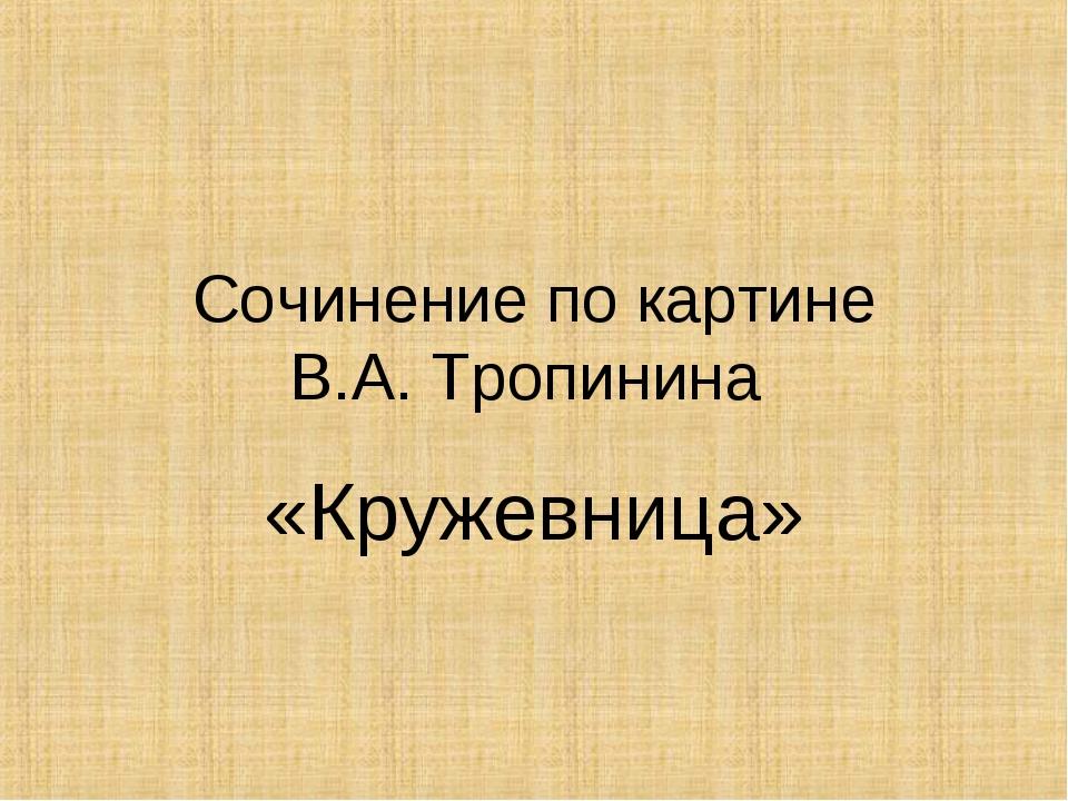 Сочинение по картине В.А. Тропинина «Кружевница»