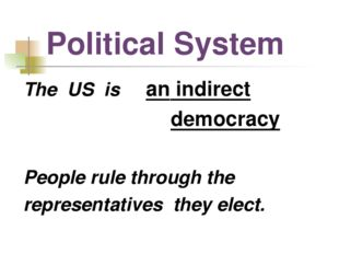 Political System The US is an indirect democracy People rule through the repr