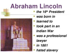 Abraham Lincoln the 16th President was born in learned to took part in an Ind
