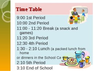Time Table 9:00 1st Period 10:00 2nd Period 11:00 - 11:20 Break (a snack and