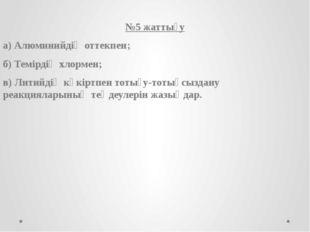 №5 жаттығу а) Алюминийдің оттекпен; б) Темірдің хлормен; в) Литийдің күкіртп
