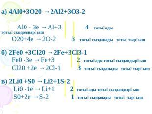 а) 4Al0+3O20 →2Al2+3O3-2 Al0 - 3e →Al+3 4 тотығады тотықсыздандырғыш O20+4e
