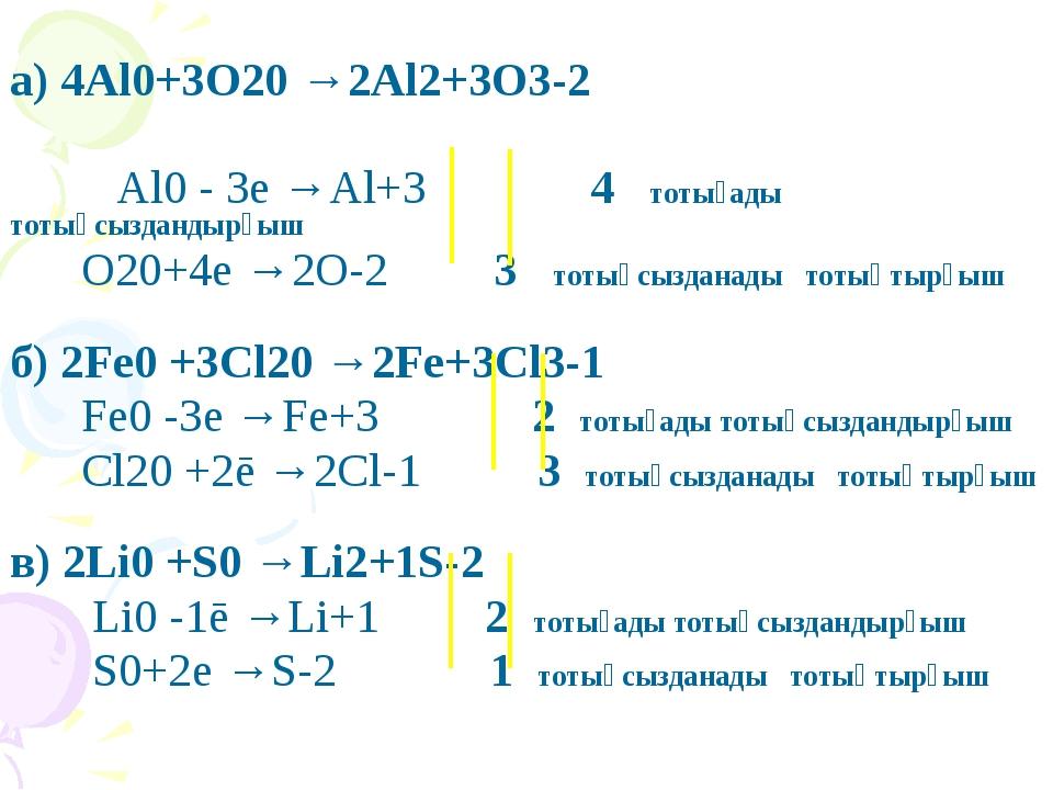 а) 4Al0+3O20 →2Al2+3O3-2 Al0 - 3e →Al+3 4 тотығады тотықсыздандырғыш O20+4e...