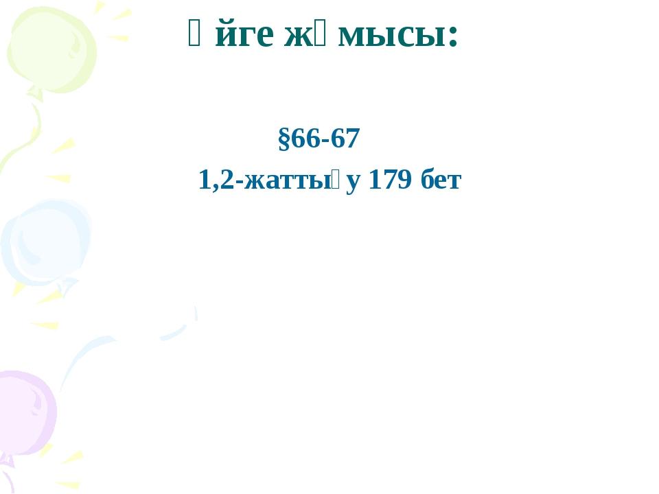 Үйге жұмысы: §66-67 1,2-жаттығу 179 бет