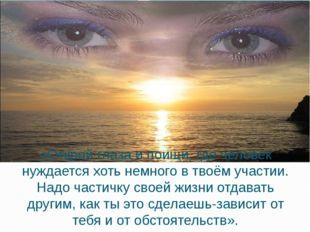 «Открой глаза и поищи, где человек нуждается хоть немного в твоём участии. На