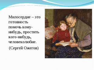 Милосердие – это готовность помочь кому-нибудь, простить кого-нибудь, челове