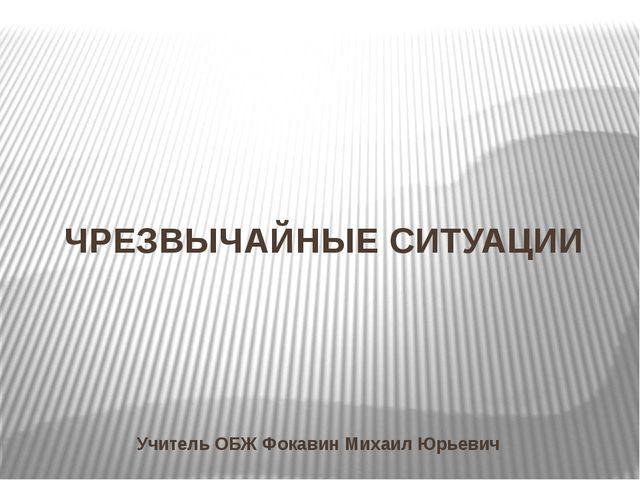 ЧРЕЗВЫЧАЙНЫЕ СИТУАЦИИ Учитель ОБЖ Фокавин Михаил Юрьевич