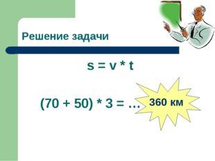 Решение задачи s = v * t (70 + 50) * 3 = … 360 км