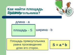 Задача. длина - а ширина - b Как найти площадь прямоугольника? Площадь прямоу