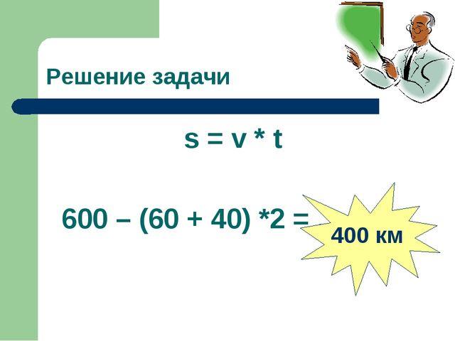 Решение задачи s = v * t 600 – (60 + 40) *2 = … 400 км