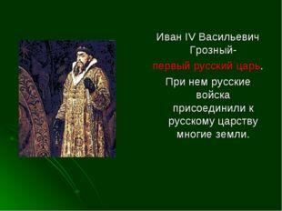 Иван IV Васильевич Грозный- первый русский царь. При нем русские войска присо