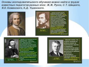 Основы исследовательского обучения можно найти в трудах известных педагогов р
