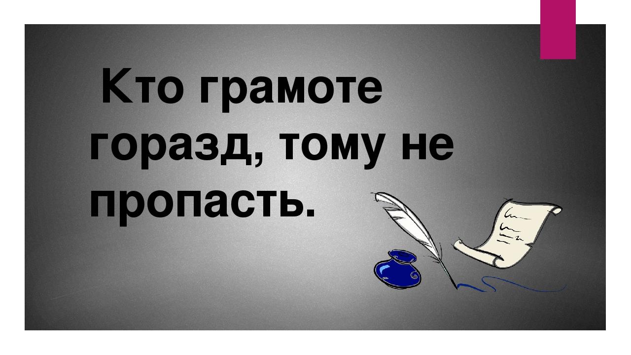 Кто грамоте горазд, тому не пропасть.