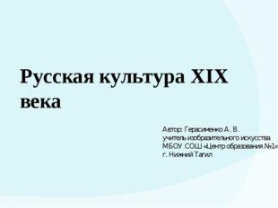 Русская культура XIX века Автор: Герасименко А. В. учитель изобразительного и