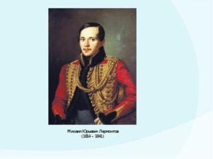 Михаил Юрьевич Лермонтов (1814 – 1841)