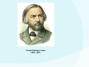 Михаил Иванович Глинка (1804 – 1857)