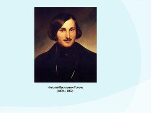 Николай Васильевич Гоголь (1809 – 1852)