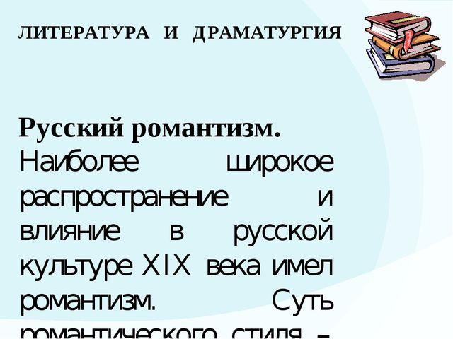 ЛИТЕРАТУРА И ДРАМАТУРГИЯ Русский романтизм. Наиболее широкое распространение...