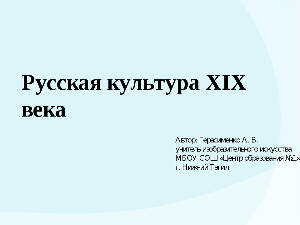 Русская культура XIX века Автор: Герасименко А. В. учитель изобразительного и...