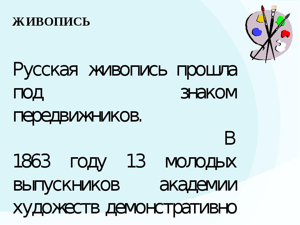 ЖИВОПИСЬ Русская живопись прошла под знаком передвижников. В 1863 году 13 мол...