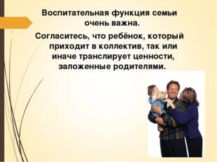 Воспитательная функция семьи очень важна. Согласитесь, что ребёнок, который п