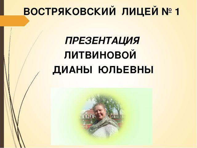 ВОСТРЯКОВСКИЙ ЛИЦЕЙ № 1 ПРЕЗЕНТАЦИЯ ЛИТВИНОВОЙ ДИАНЫ ЮЛЬЕВНЫ