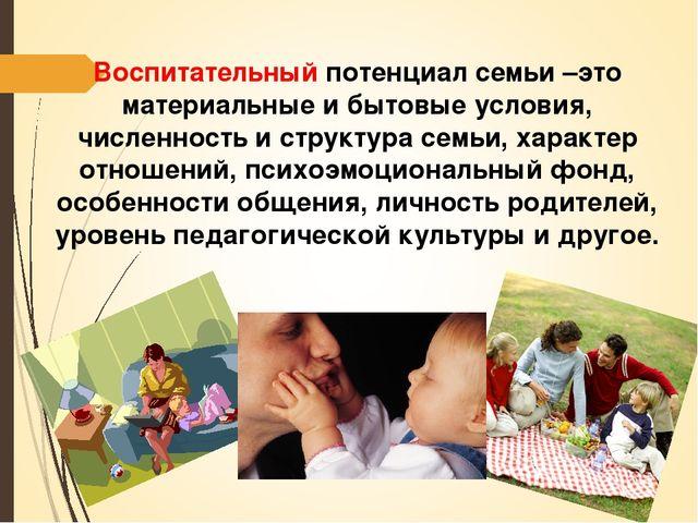 Воспитательный потенциал семьи –это материальные и бытовые условия, численнос...